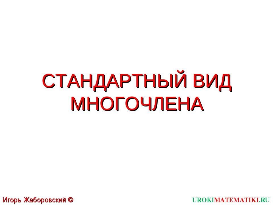 СТАНДАРТНЫЙ ВИД МНОГОЧЛЕНА UROKIMATEMATIKI.RU Игорь Жаборовский © 2011