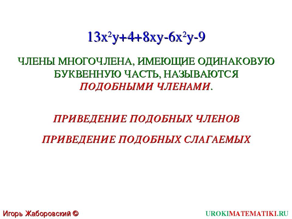 UROKIMATEMATIKI.RU Игорь Жаборовский © 2011 13x2y+4+8xy-6x2y-9 ЧЛЕНЫ МНОГОЧЛЕ...
