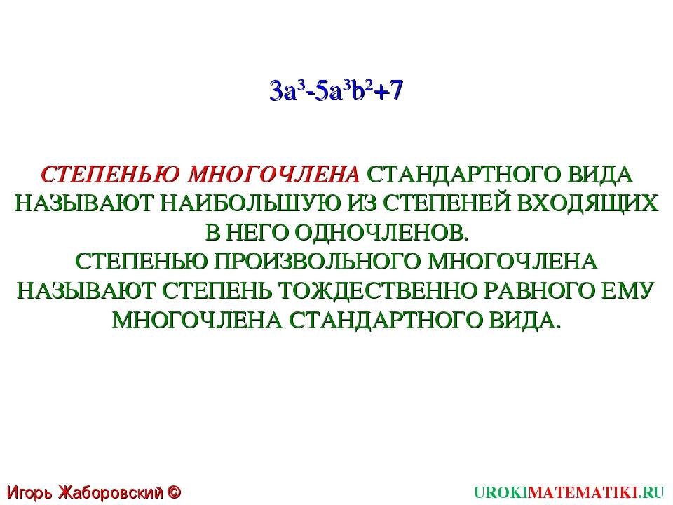 UROKIMATEMATIKI.RU Игорь Жаборовский © 2011 3a3-5a3b2+7 СТЕПЕНЬЮ МНОГОЧЛЕНА С...