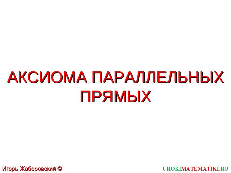 АКСИОМА ПАРАЛЛЕЛЬНЫХ ПРЯМЫХ UROKIMATEMATIKI.RU Игорь Жаборовский © 2011