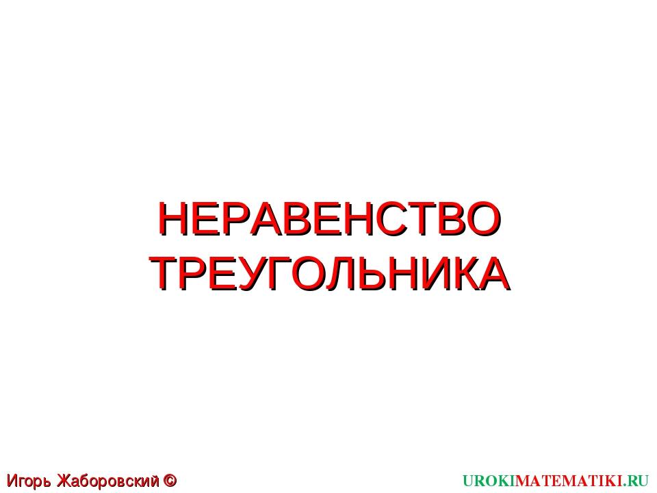 НЕРАВЕНСТВО ТРЕУГОЛЬНИКА UROKIMATEMATIKI.RU Игорь Жаборовский © 2011