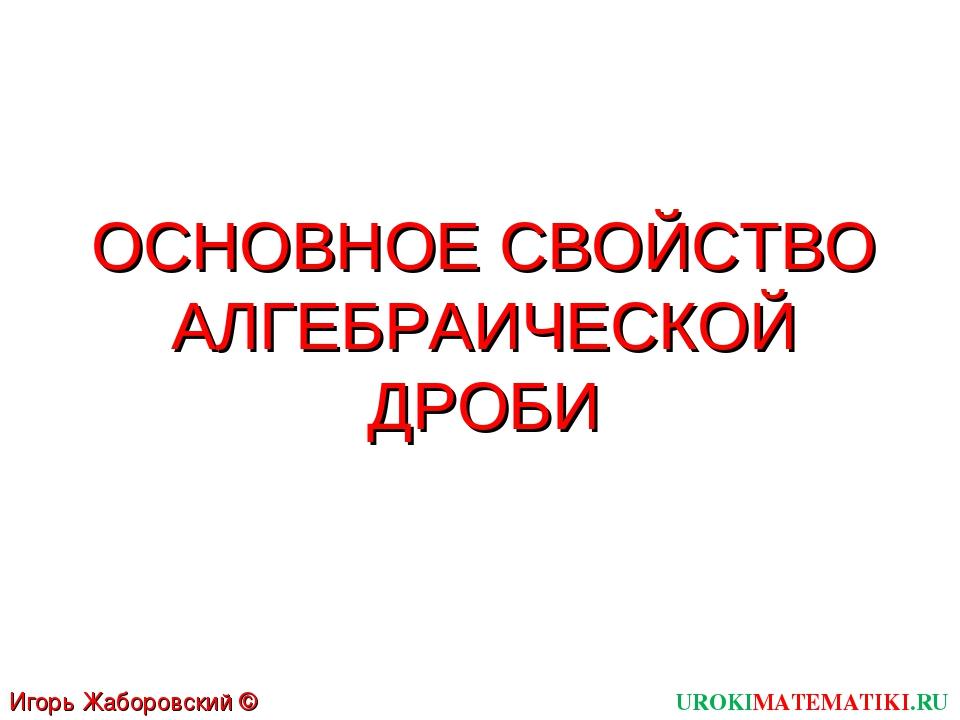 ОСНОВНОЕ СВОЙСТВО АЛГЕБРАИЧЕСКОЙ ДРОБИ UROKIMATEMATIKI.RU Игорь Жаборовский ©...