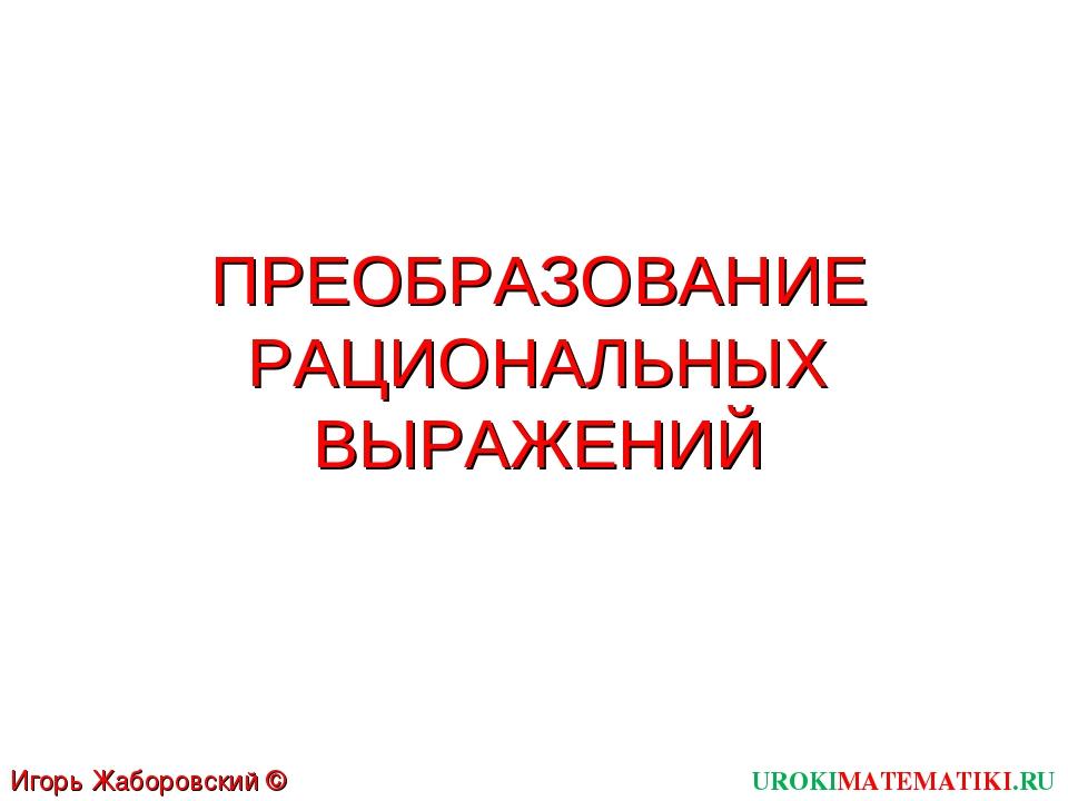 ПРЕОБРАЗОВАНИЕ РАЦИОНАЛЬНЫХ ВЫРАЖЕНИЙ UROKIMATEMATIKI.RU Игорь Жаборовский ©...