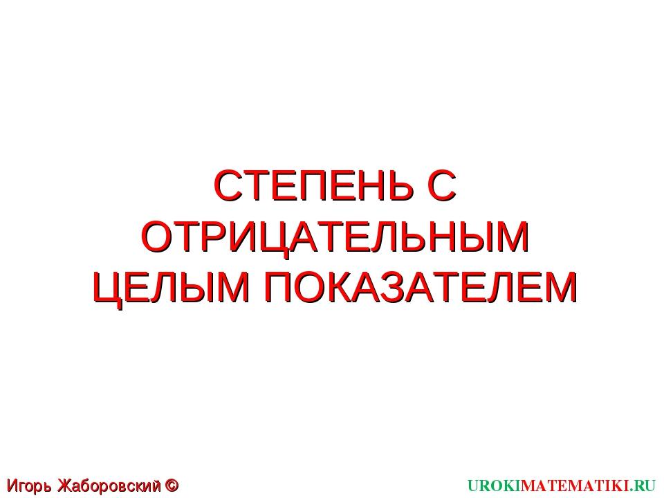 СТЕПЕНЬ С ОТРИЦАТЕЛЬНЫМ ЦЕЛЫМ ПОКАЗАТЕЛЕМ UROKIMATEMATIKI.RU Игорь Жаборовски...