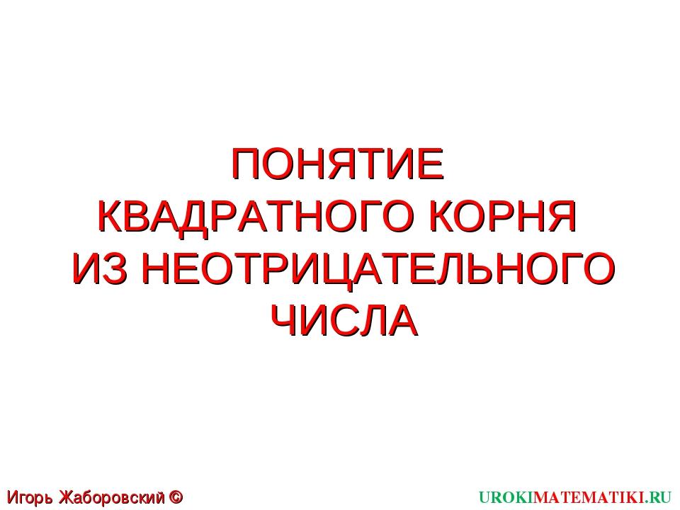 ПОНЯТИЕ КВАДРАТНОГО КОРНЯ ИЗ НЕОТРИЦАТЕЛЬНОГО ЧИСЛА UROKIMATEMATIKI.RU Игорь...