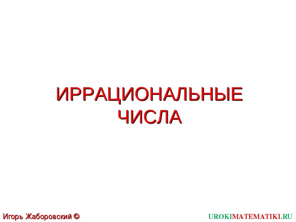 ИРРАЦИОНАЛЬНЫЕ ЧИСЛА UROKIMATEMATIKI.RU Игорь Жаборовский © 2012