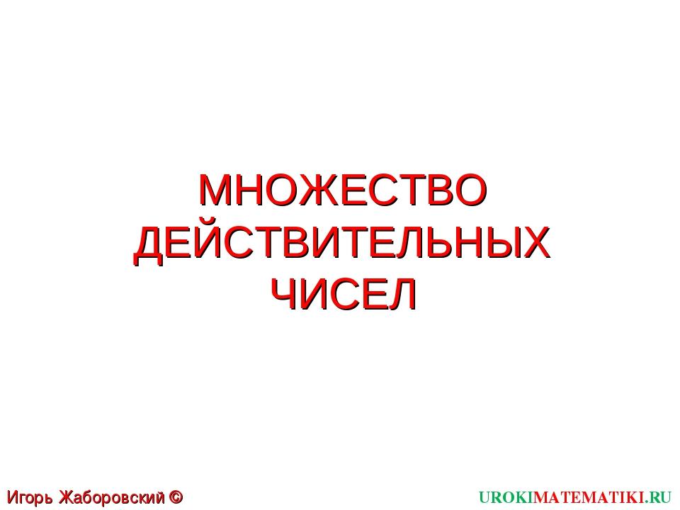 МНОЖЕСТВО ДЕЙСТВИТЕЛЬНЫХ ЧИСЕЛ UROKIMATEMATIKI.RU Игорь Жаборовский © 2012