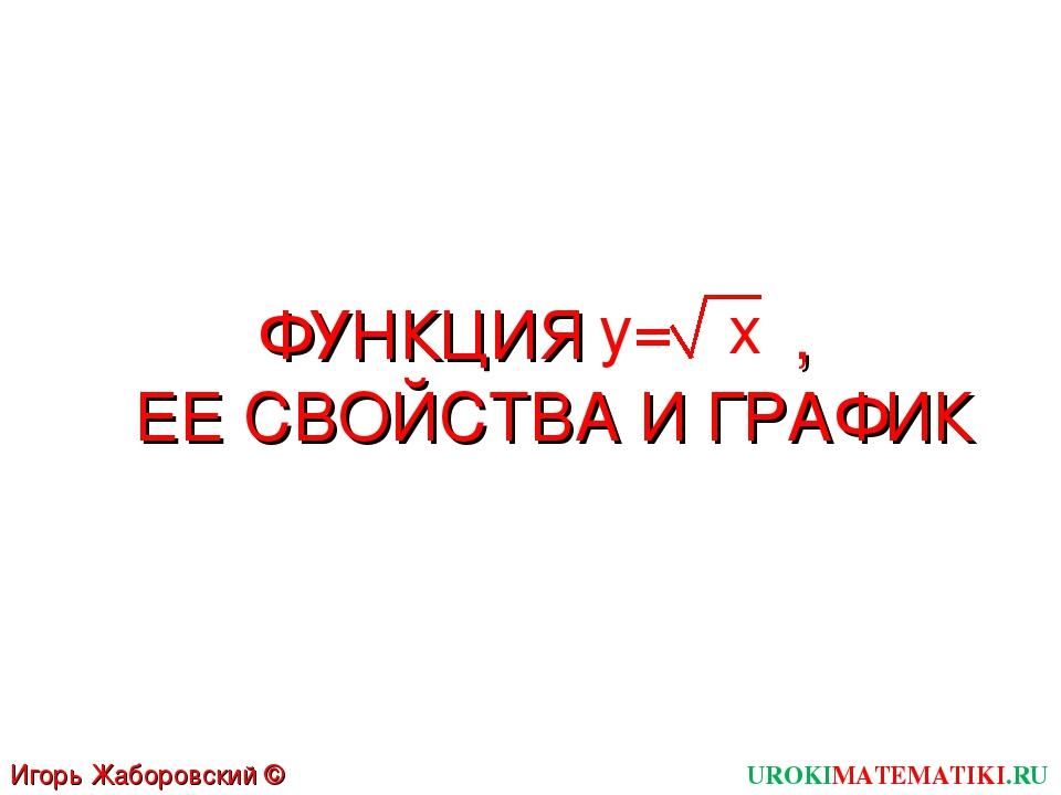 ФУНКЦИЯ , ЕЕ СВОЙСТВА И ГРАФИК UROKIMATEMATIKI.RU Игорь Жаборовский © 2012