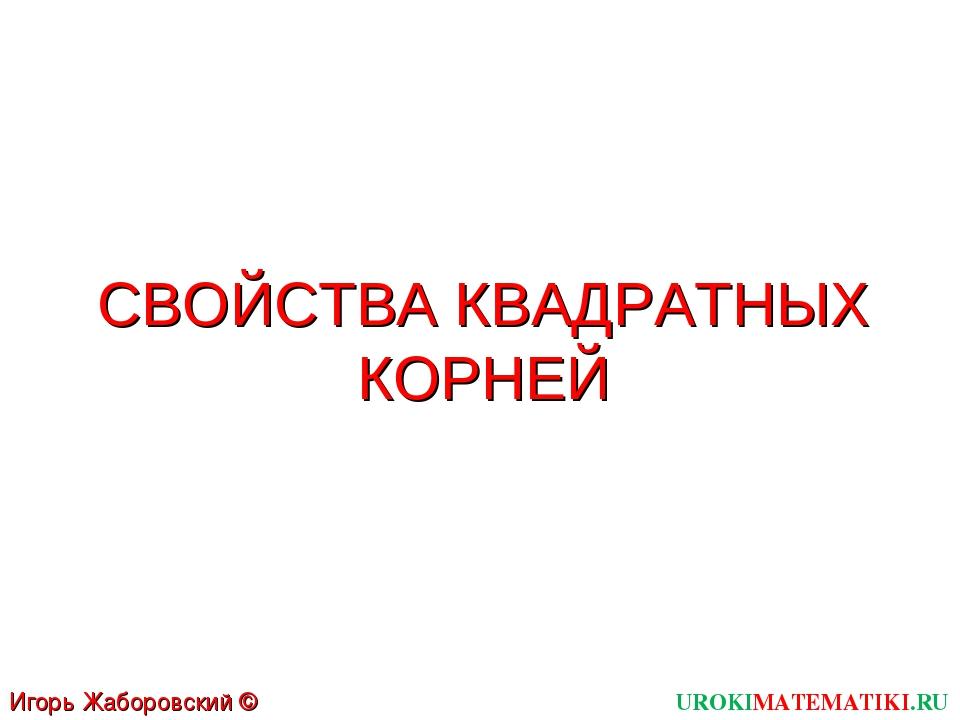 СВОЙСТВА КВАДРАТНЫХ КОРНЕЙ UROKIMATEMATIKI.RU Игорь Жаборовский © 2012