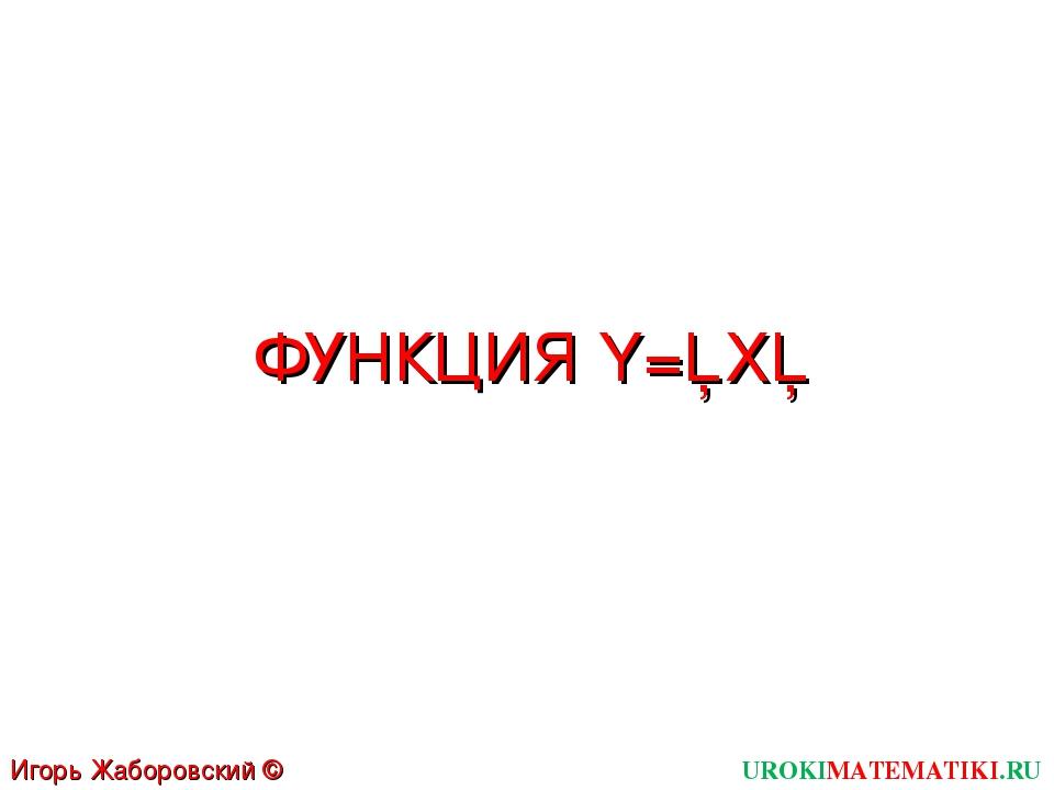 ФУНКЦИЯ Y=│X│ UROKIMATEMATIKI.RU Игорь Жаборовский © 2012