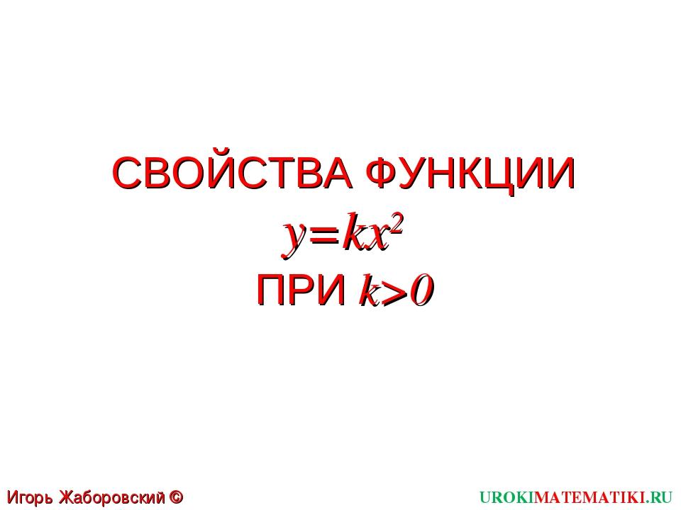 СВОЙСТВА ФУНКЦИИ y=kx2 ПРИ k>0 UROKIMATEMATIKI.RU Игорь Жаборовский © 2012