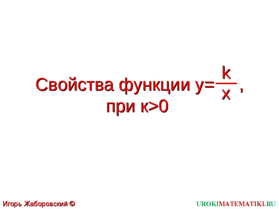 UROKIMATEMATIKI.RU Игорь Жаборовский © 2012 Свойства функции y= , при к>0