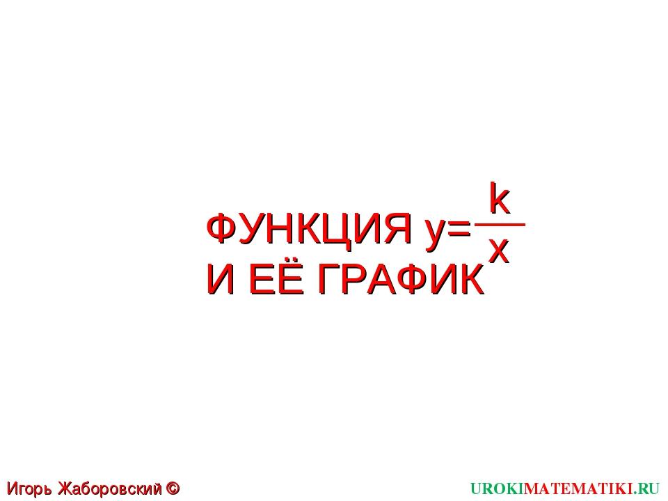 ФУНКЦИЯ y= И ЕЁ ГРАФИК UROKIMATEMATIKI.RU Игорь Жаборовский © 2012