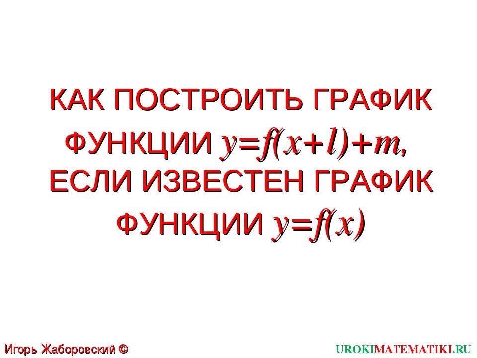 КАК ПОСТРОИТЬ ГРАФИК ФУНКЦИИ y=f(x+l)+m, ЕСЛИ ИЗВЕСТЕН ГРАФИК ФУНКЦИИ y=f(x)...
