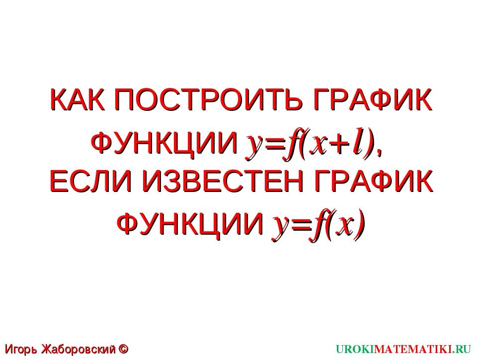 КАК ПОСТРОИТЬ ГРАФИК ФУНКЦИИ y=f(x+l), ЕСЛИ ИЗВЕСТЕН ГРАФИК ФУНКЦИИ y=f(x) UR...