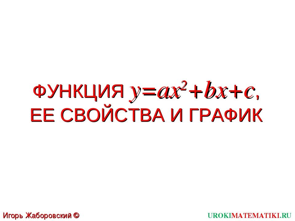 ФУНКЦИЯ y=ах2+bx+c, ЕЕ СВОЙСТВА И ГРАФИК UROKIMATEMATIKI.RU Игорь Жаборовский...