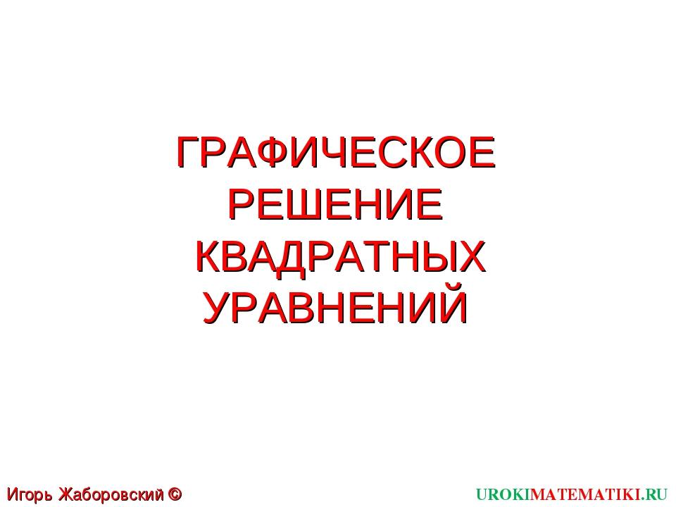 ГРАФИЧЕСКОЕ РЕШЕНИЕ КВАДРАТНЫХ УРАВНЕНИЙ UROKIMATEMATIKI.RU Игорь Жаборовский...
