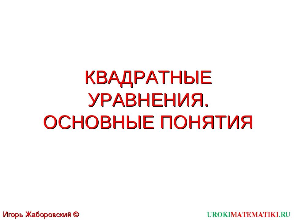 КВАДРАТНЫЕ УРАВНЕНИЯ. ОСНОВНЫЕ ПОНЯТИЯ UROKIMATEMATIKI.RU Игорь Жаборовский ©...