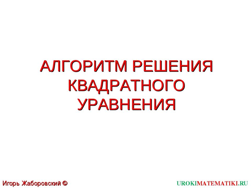 АЛГОРИТМ РЕШЕНИЯ КВАДРАТНОГО УРАВНЕНИЯ UROKIMATEMATIKI.RU Игорь Жаборовский ©...