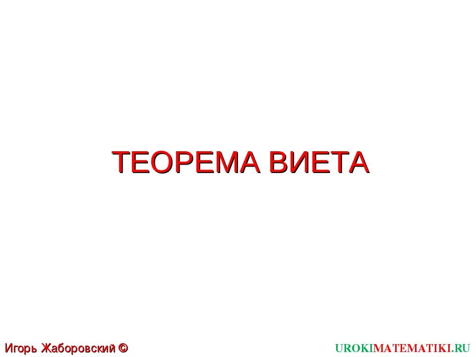ТЕОРЕМА ВИЕТА UROKIMATEMATIKI.RU Игорь Жаборовский © 2012