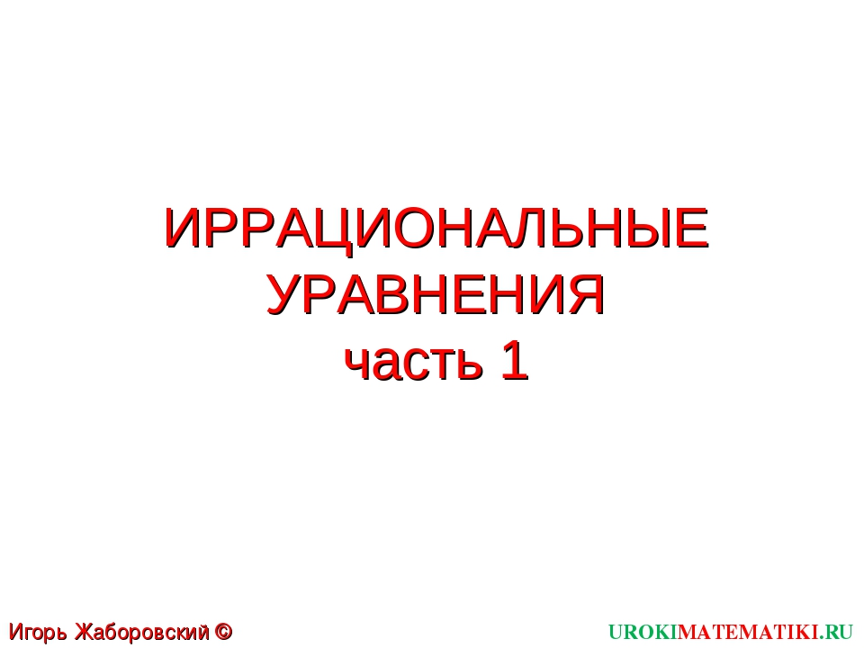 ИРРАЦИОНАЛЬНЫЕ УРАВНЕНИЯ часть 1 UROKIMATEMATIKI.RU Игорь Жаборовский © 2012