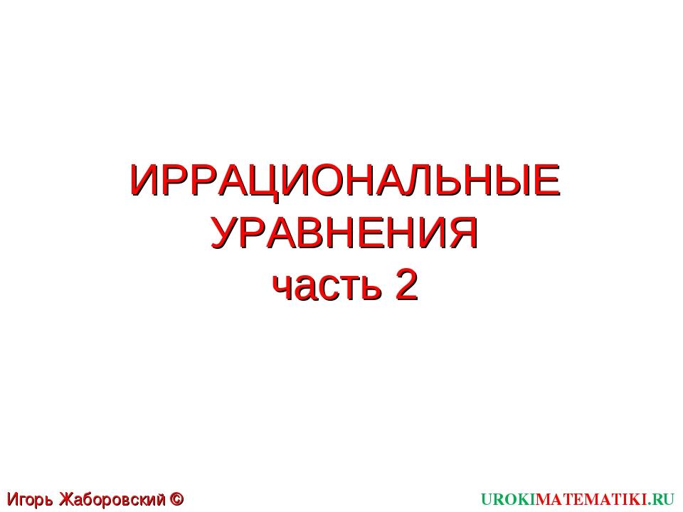 ИРРАЦИОНАЛЬНЫЕ УРАВНЕНИЯ часть 2 UROKIMATEMATIKI.RU Игорь Жаборовский © 2012
