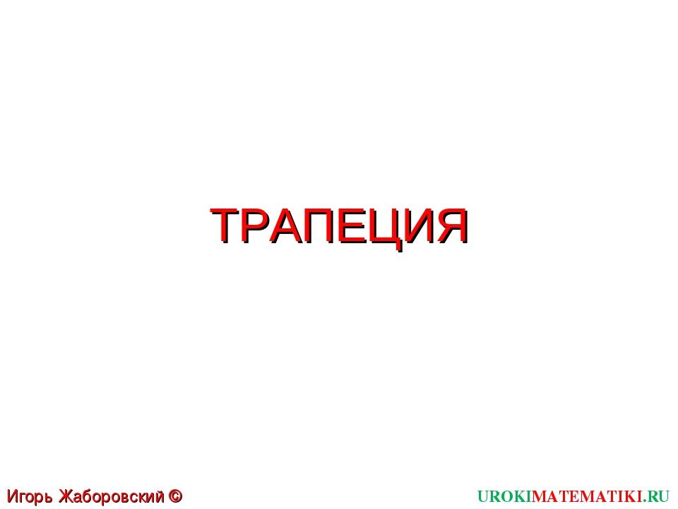 ТРАПЕЦИЯ UROKIMATEMATIKI.RU Игорь Жаборовский © 2012
