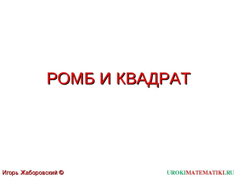 РОМБ И КВАДРАТ UROKIMATEMATIKI.RU Игорь Жаборовский © 2012