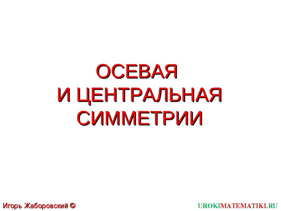ОСЕВАЯ И ЦЕНТРАЛЬНАЯ СИММЕТРИИ UROKIMATEMATIKI.RU Игорь Жаборовский © 2012