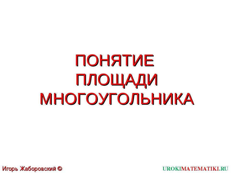 ПОНЯТИЕ ПЛОЩАДИ МНОГОУГОЛЬНИКА UROKIMATEMATIKI.RU Игорь Жаборовский © 2012