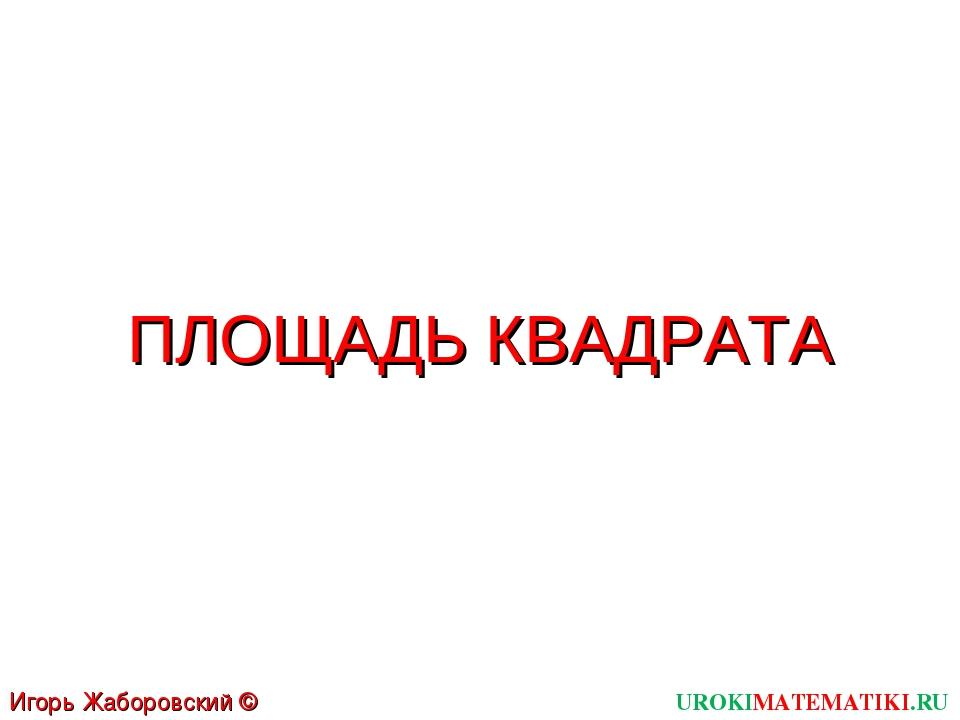 ПЛОЩАДЬ КВАДРАТА UROKIMATEMATIKI.RU Игорь Жаборовский © 2012