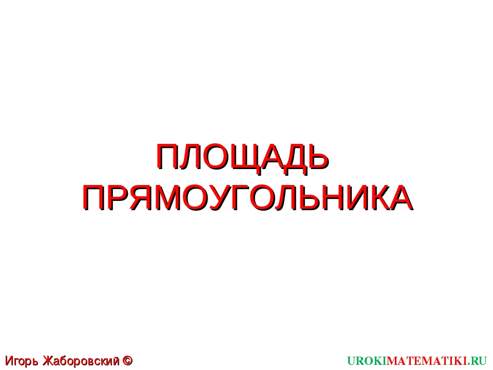 ПЛОЩАДЬ ПРЯМОУГОЛЬНИКА UROKIMATEMATIKI.RU Игорь Жаборовский © 2012