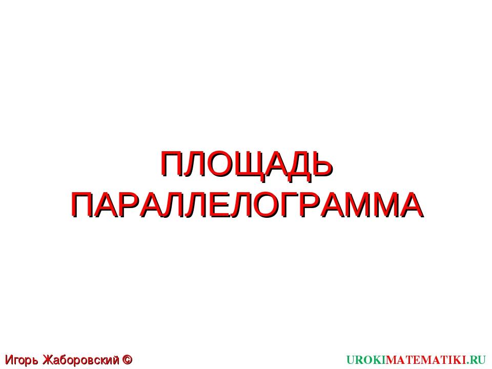 ПЛОЩАДЬ ПАРАЛЛЕЛОГРАММА UROKIMATEMATIKI.RU Игорь Жаборовский © 2012