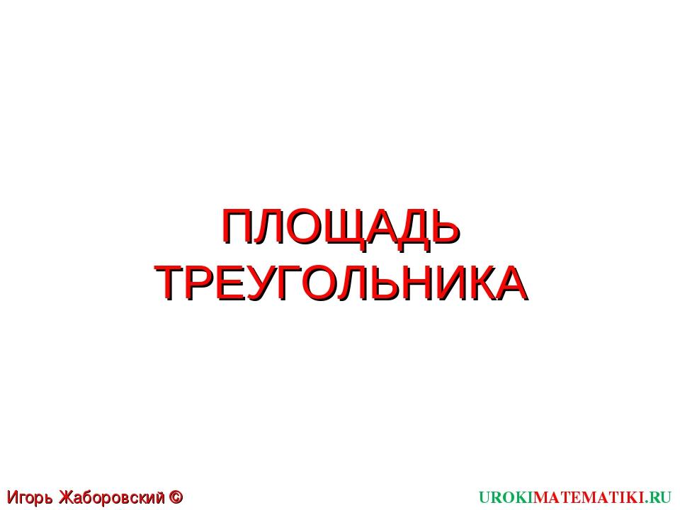 ПЛОЩАДЬ ТРЕУГОЛЬНИКА UROKIMATEMATIKI.RU Игорь Жаборовский © 2012