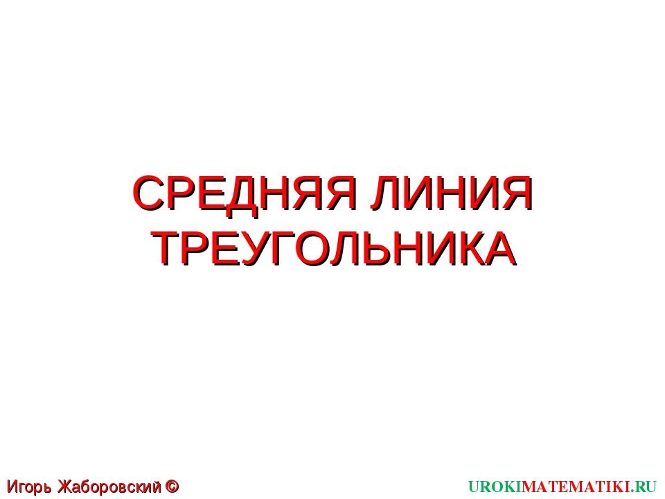 СРЕДНЯЯ ЛИНИЯ ТРЕУГОЛЬНИКА UROKIMATEMATIKI.RU Игорь Жаборовский © 2012