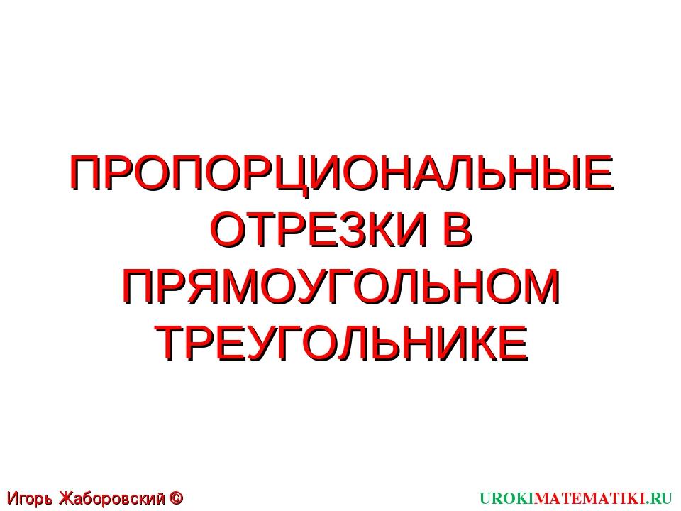 ПРОПОРЦИОНАЛЬНЫЕ ОТРЕЗКИ В ПРЯМОУГОЛЬНОМ ТРЕУГОЛЬНИКЕ UROKIMATEMATIKI.RU Игор...