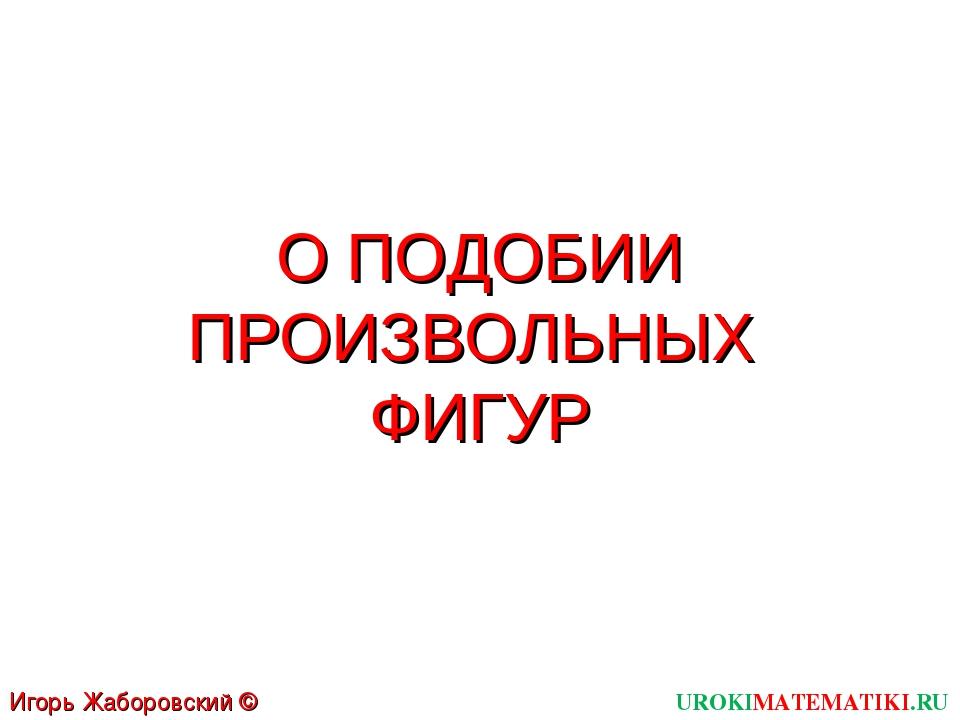 О ПОДОБИИ ПРОИЗВОЛЬНЫХ ФИГУР UROKIMATEMATIKI.RU Игорь Жаборовский © 2012