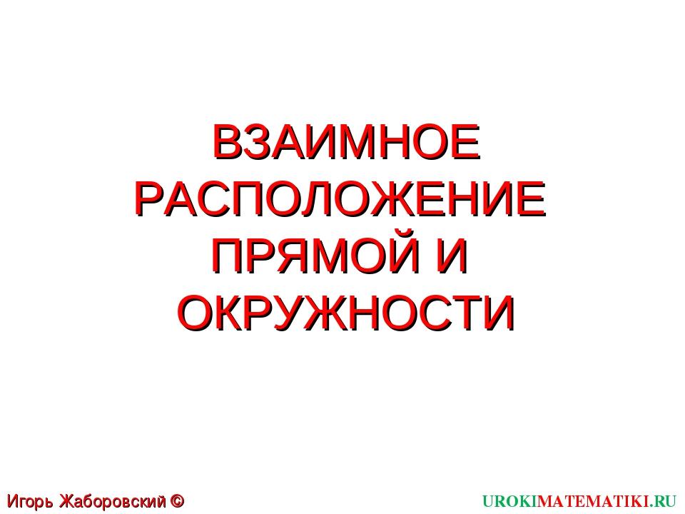 ВЗАИМНОЕ РАСПОЛОЖЕНИЕ ПРЯМОЙ И ОКРУЖНОСТИ UROKIMATEMATIKI.RU Игорь Жаборовски...