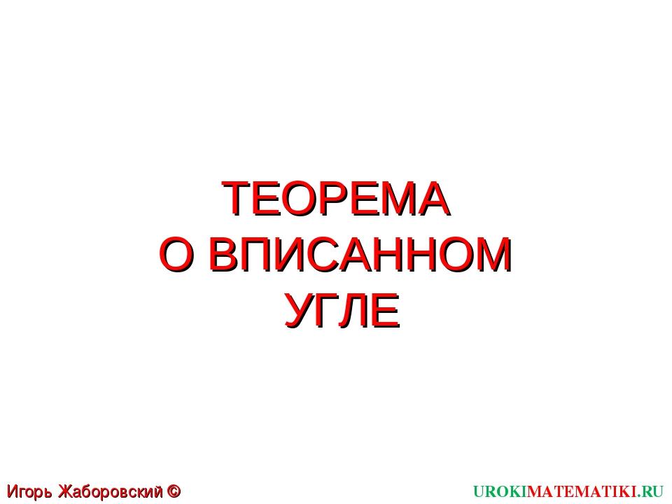 ТЕОРЕМА О ВПИСАННОМ УГЛЕ UROKIMATEMATIKI.RU Игорь Жаборовский © 2012