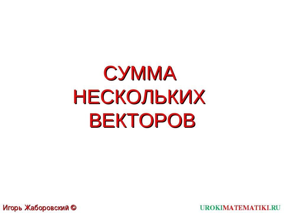 СУММА НЕСКОЛЬКИХ ВЕКТОРОВ UROKIMATEMATIKI.RU Игорь Жаборовский © 2012