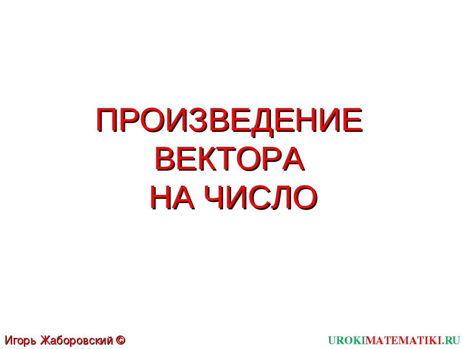 ПРОИЗВЕДЕНИЕ ВЕКТОРА НА ЧИСЛО UROKIMATEMATIKI.RU Игорь Жаборовский © 2012