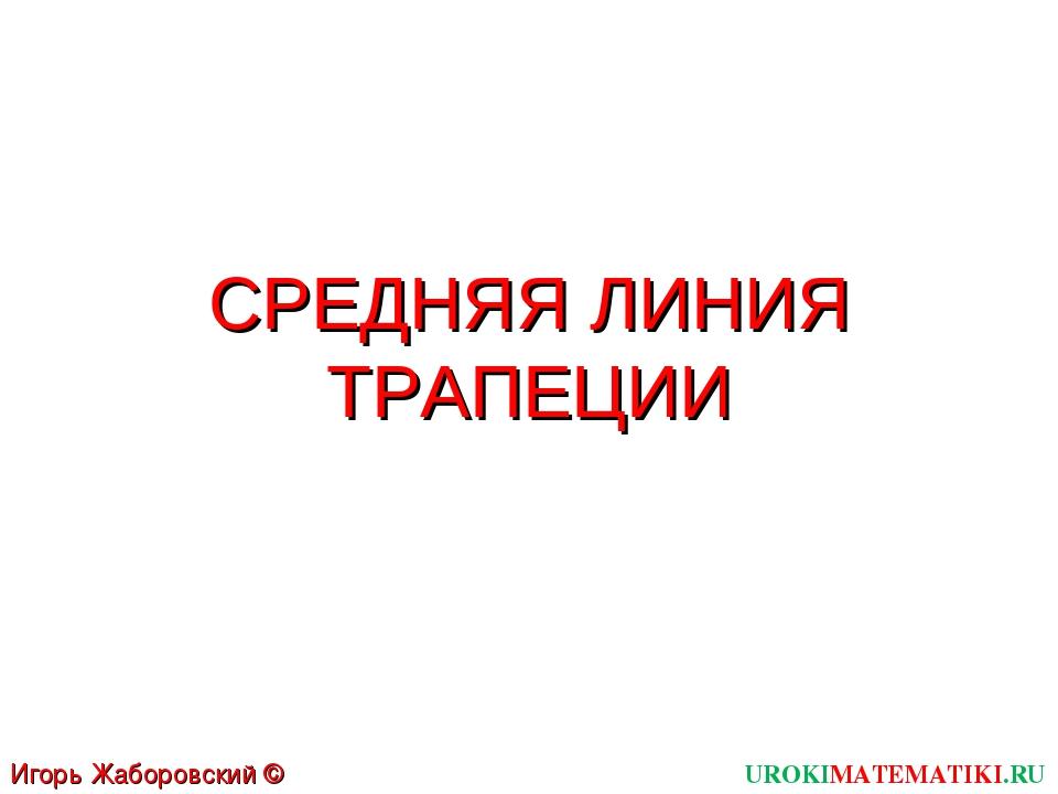 СРЕДНЯЯ ЛИНИЯ ТРАПЕЦИИ UROKIMATEMATIKI.RU Игорь Жаборовский © 2012