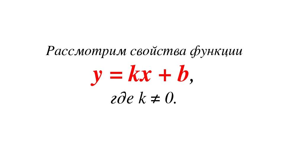 Рассмотрим свойства функции y = kx + b, где k ≠ 0.