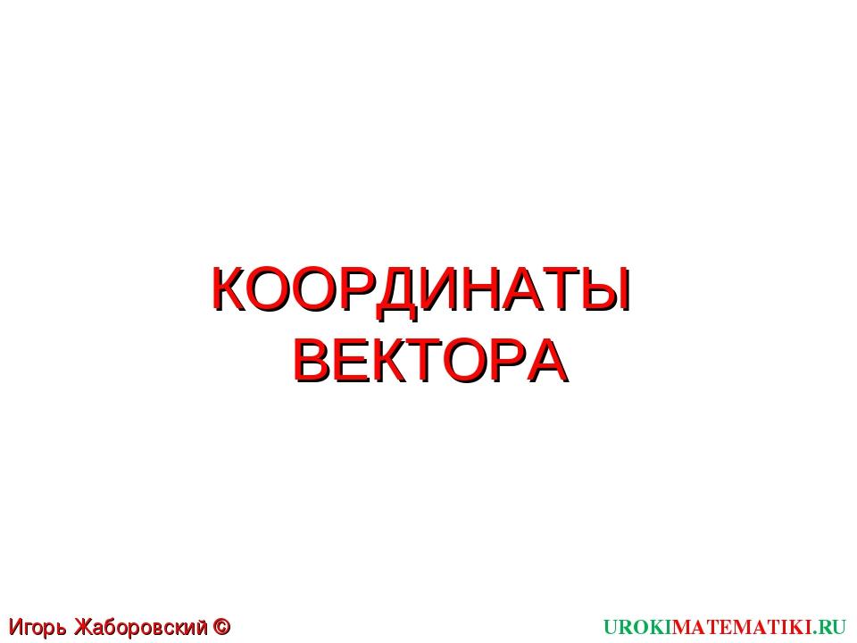 КООРДИНАТЫ ВЕКТОРА UROKIMATEMATIKI.RU Игорь Жаборовский © 2012