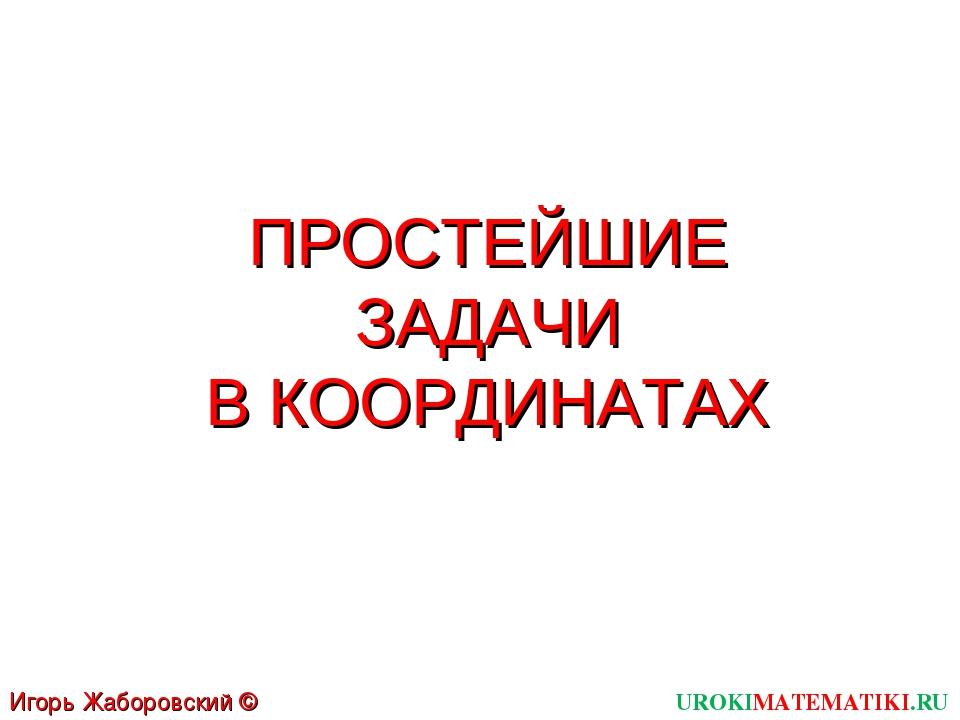 ПРОСТЕЙШИЕ ЗАДАЧИ В КООРДИНАТАХ UROKIMATEMATIKI.RU Игорь Жаборовский © 2012
