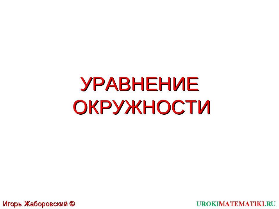 УРАВНЕНИЕ ОКРУЖНОСТИ UROKIMATEMATIKI.RU Игорь Жаборовский © 2012