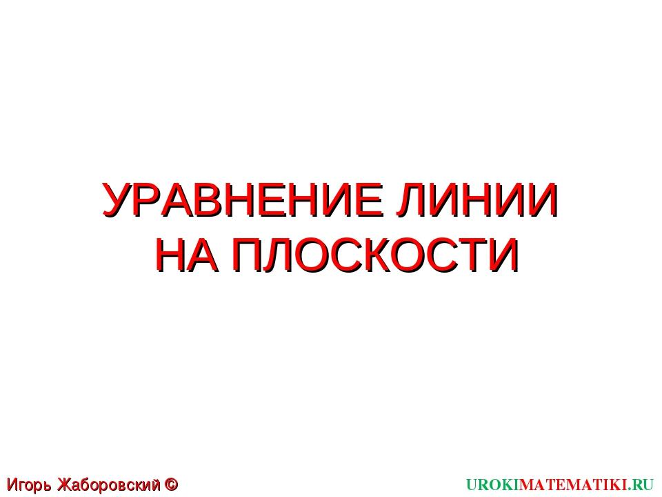 УРАВНЕНИЕ ЛИНИИ НА ПЛОСКОСТИ UROKIMATEMATIKI.RU Игорь Жаборовский © 2012