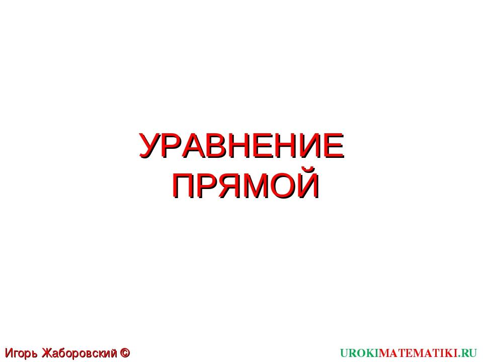 УРАВНЕНИЕ ПРЯМОЙ UROKIMATEMATIKI.RU Игорь Жаборовский © 2012
