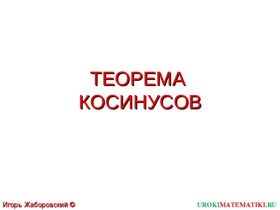 ТЕОРЕМА КОСИНУСОВ UROKIMATEMATIKI.RU Игорь Жаборовский © 2012
