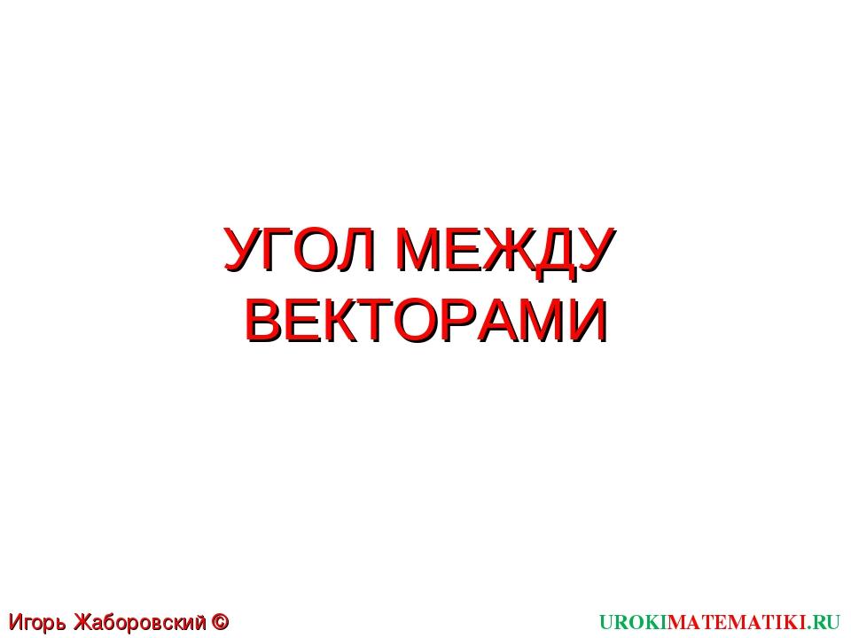 УГОЛ МЕЖДУ ВЕКТОРАМИ UROKIMATEMATIKI.RU Игорь Жаборовский © 2012
